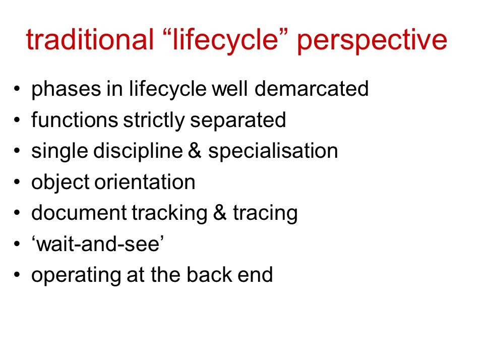 traditional lifecycle perspective phases in lifecycle well demarcated functions strictly separated single discipline & specialisation object orientation document tracking & tracing 'wait-and-see' operating at the back end