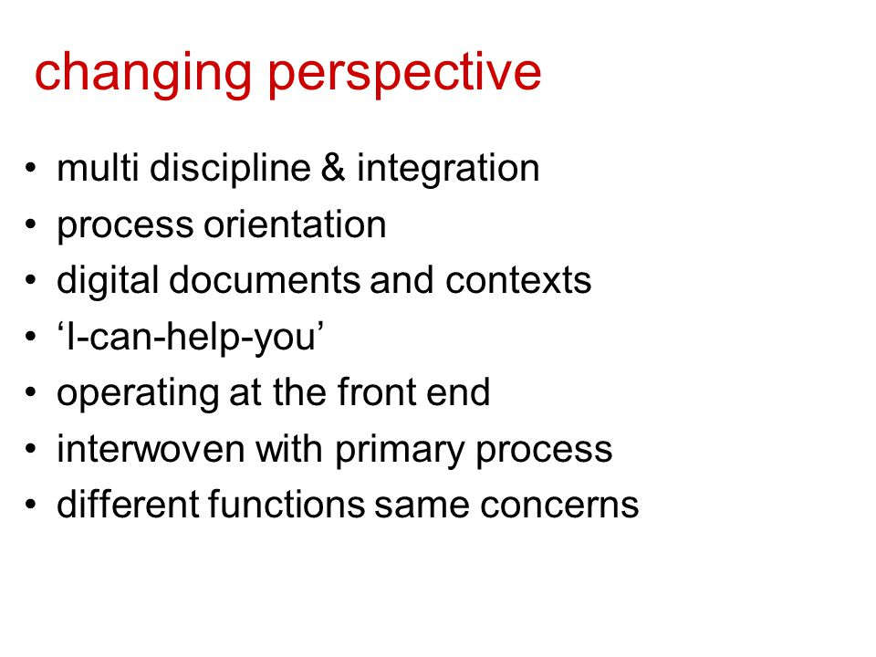 changing perspective multi discipline & integration process orientation digital documents and contexts 'I-can-help-you' operating at the front end interwoven with primary process different functions same concerns