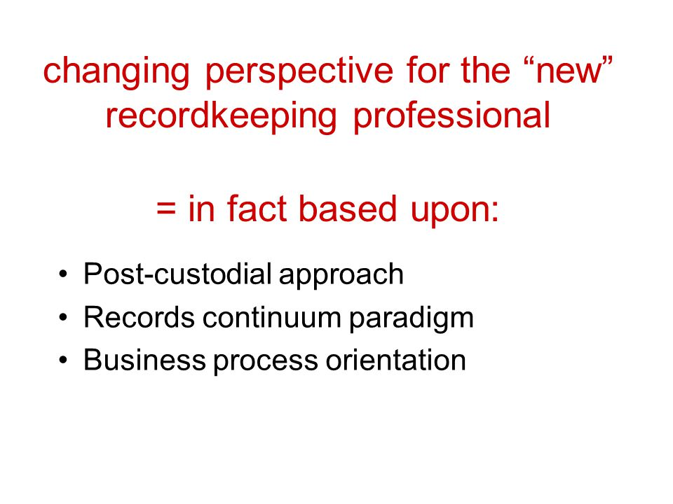 changing perspective for the new recordkeeping professional = in fact based upon: Post-custodial approach Records continuum paradigm Business process orientation