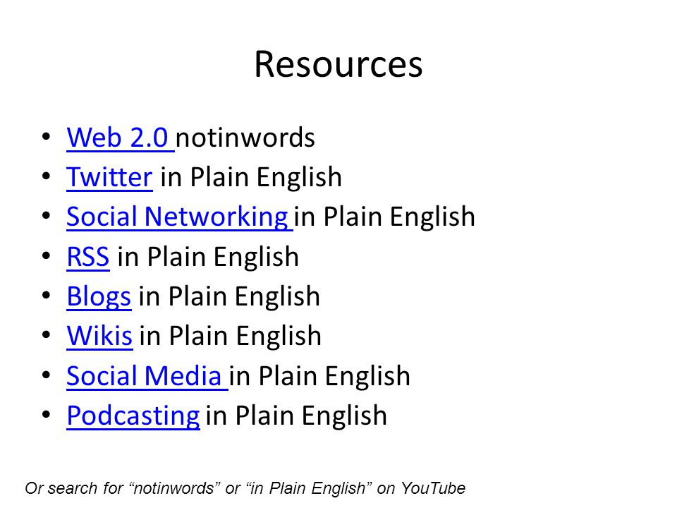 Resources Web 2.0 notinwords Web 2.0 Twitter in Plain English Twitter Social Networking in Plain English Social Networking RSS in Plain English RSS Blogs in Plain English Blogs Wikis in Plain English Wikis Social Media in Plain English Social Media Podcasting in Plain English Podcasting Or search for notinwords or in Plain English on YouTube