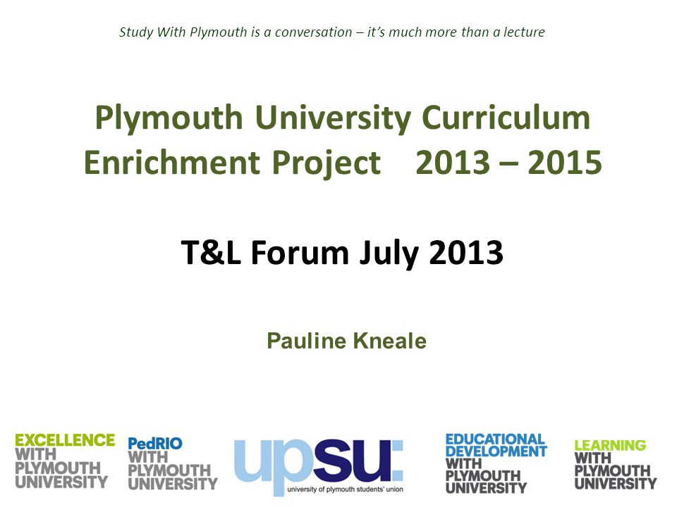 Plymouth University Curriculum Enrichment Project 2013 – 2015 T&L Forum July 2013 Pauline Kneale Study With Plymouth is a conversation – it's much mor