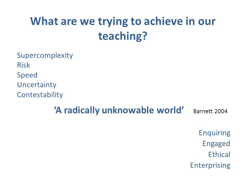 'A radically unknowable world' Barnett 2004 Enquiring Engaged Ethical Enterprising Supercomplexity Risk Speed Uncertainty Contestability What are we trying to achieve in our teaching?