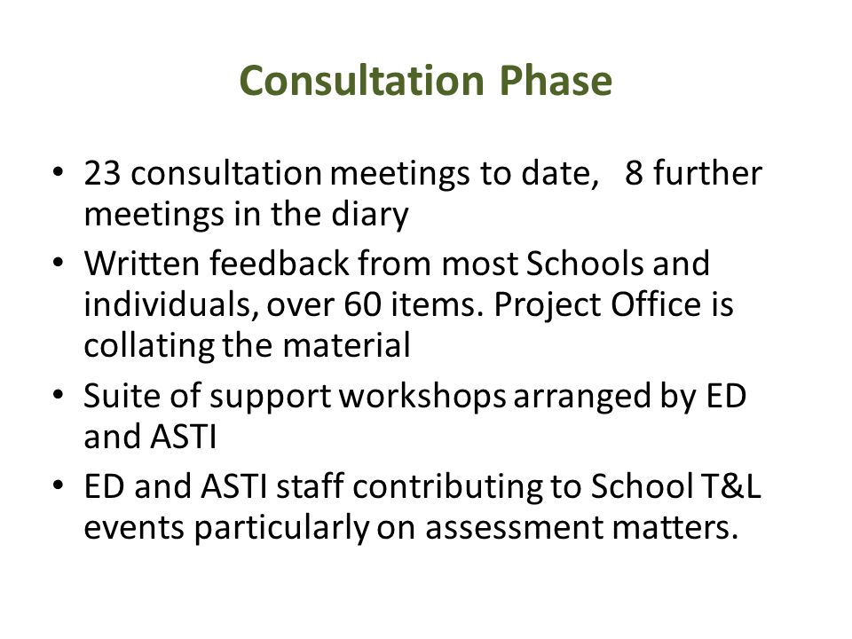 Consultation Phase 23 consultation meetings to date, 8 further meetings in the diary Written feedback from most Schools and individuals, over 60 items