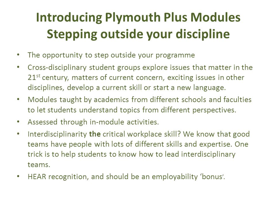 Introducing Plymouth Plus Modules Stepping outside your discipline The opportunity to step outside your programme Cross-disciplinary student groups explore issues that matter in the 21 st century, matters of current concern, exciting issues in other disciplines, develop a current skill or start a new language.