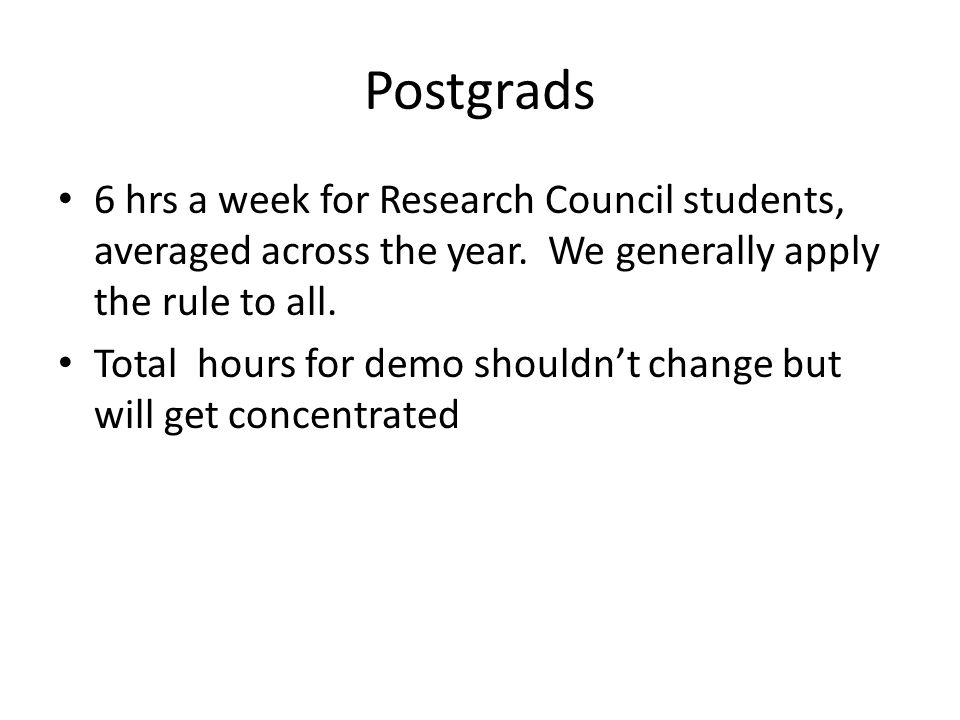 Postgrads 6 hrs a week for Research Council students, averaged across the year. We generally apply the rule to all. Total hours for demo shouldn't cha