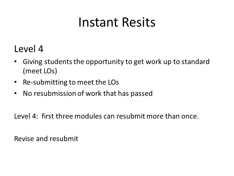 Instant Resits Level 4 Giving students the opportunity to get work up to standard (meet LOs) Re-submitting to meet the LOs No resubmission of work that has passed Level 4: first three modules can resubmit more than once.