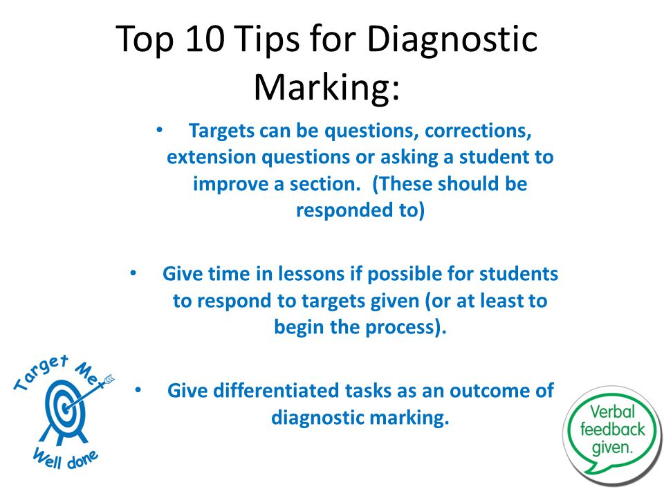 Top 10 Tips for Diagnostic Marking: Targets can be questions, corrections, extension questions or asking a student to improve a section. (These should