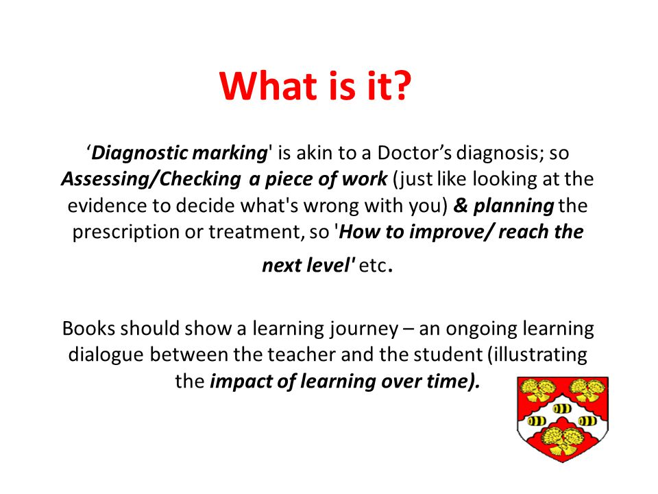 'Diagnostic marking is akin to a Doctor's diagnosis; so Assessing/Checking a piece of work (just like looking at the evidence to decide what s wrong with you) & planning the prescription or treatment, so How to improve/ reach the next level etc.