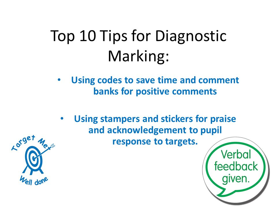 Top 10 Tips for Diagnostic Marking: Using codes to save time and comment banks for positive comments Using stampers and stickers for praise and acknowledgement to pupil response to targets.