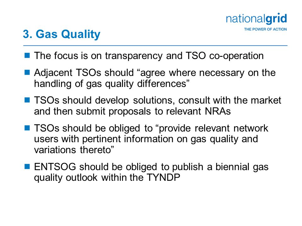 "3. Gas Quality  The focus is on transparency and TSO co-operation  Adjacent TSOs should ""agree where necessary on the handling of gas quality differ"