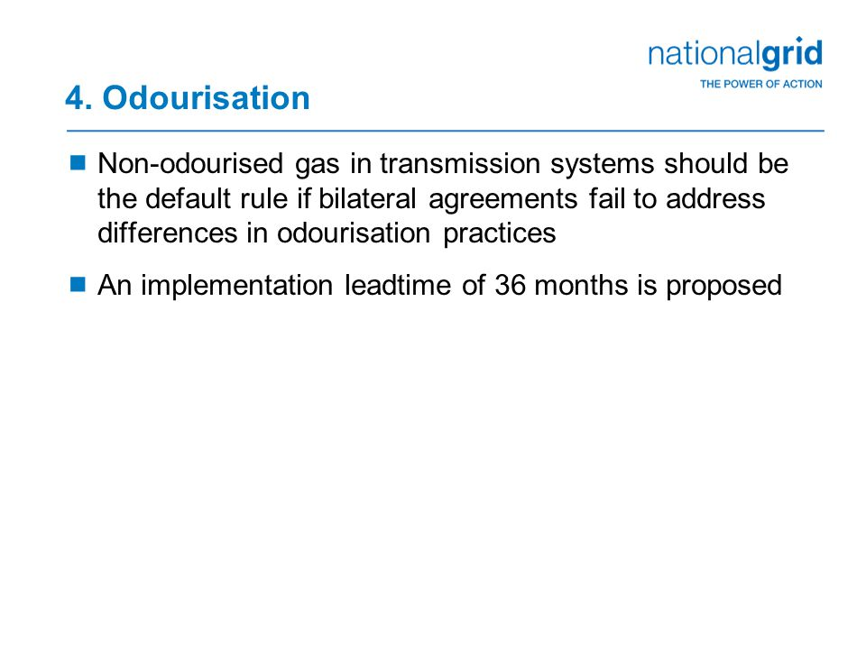 4. Odourisation  Non-odourised gas in transmission systems should be the default rule if bilateral agreements fail to address differences in odourisa