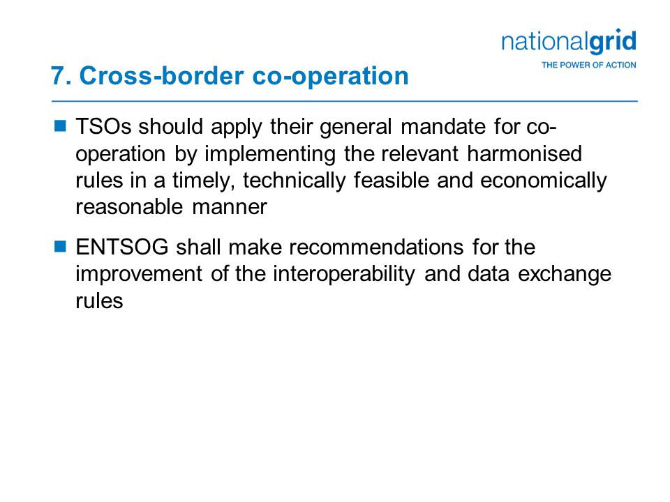 7. Cross-border co-operation  TSOs should apply their general mandate for co- operation by implementing the relevant harmonised rules in a timely, te