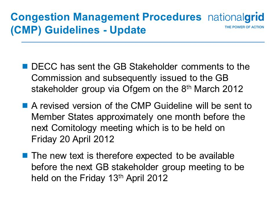 Congestion Management Procedures (CMP) Guidelines - Update  DECC has sent the GB Stakeholder comments to the Commission and subsequently issued to the GB stakeholder group via Ofgem on the 8 th March 2012  A revised version of the CMP Guideline will be sent to Member States approximately one month before the next Comitology meeting which is to be held on Friday 20 April 2012  The new text is therefore expected to be available before the next GB stakeholder group meeting to be held on the Friday 13 th April 2012