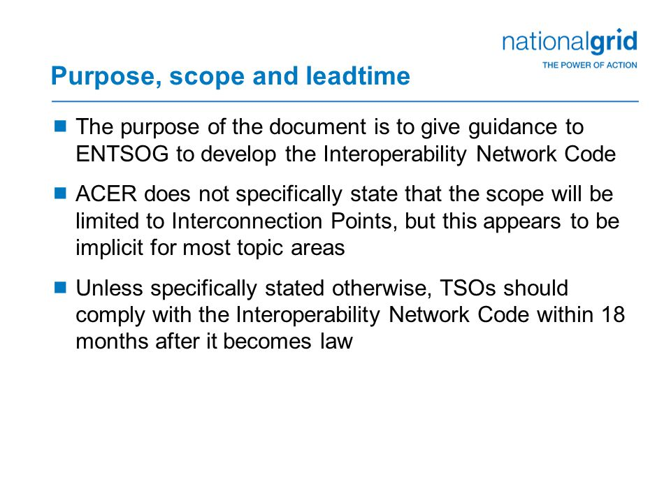 Purpose, scope and leadtime  The purpose of the document is to give guidance to ENTSOG to develop the Interoperability Network Code  ACER does not specifically state that the scope will be limited to Interconnection Points, but this appears to be implicit for most topic areas  Unless specifically stated otherwise, TSOs should comply with the Interoperability Network Code within 18 months after it becomes law
