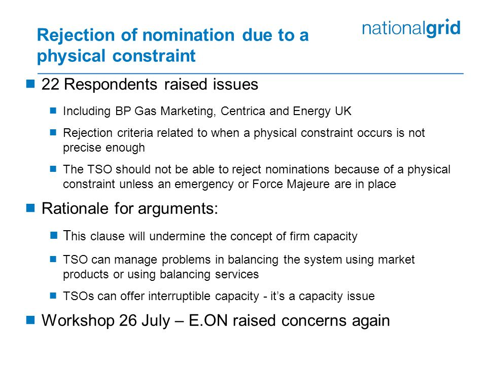 Rejection of nomination due to a physical constraint  22 Respondents raised issues  Including BP Gas Marketing, Centrica and Energy UK  Rejection criteria related to when a physical constraint occurs is not precise enough  The TSO should not be able to reject nominations because of a physical constraint unless an emergency or Force Majeure are in place  Rationale for arguments:  T his clause will undermine the concept of firm capacity  TSO can manage problems in balancing the system using market products or using balancing services  TSOs can offer interruptible capacity - it's a capacity issue  Workshop 26 July – E.ON raised concerns again