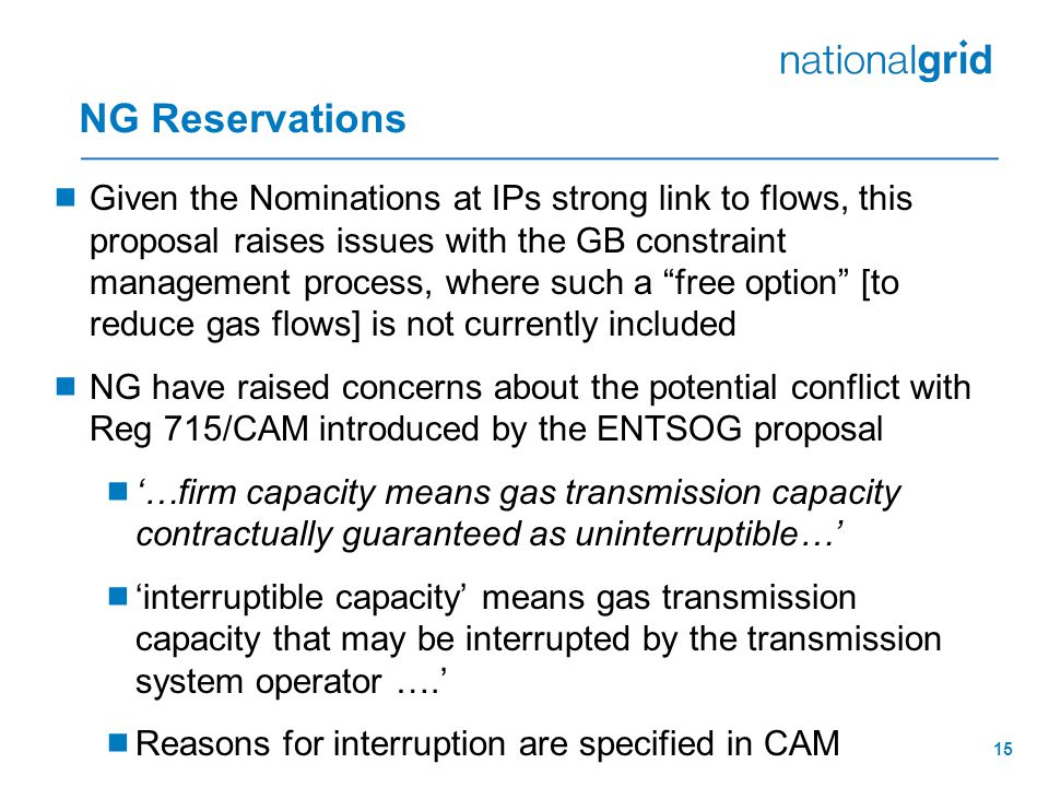 NG Reservations  Given the Nominations at IPs strong link to flows, this proposal raises issues with the GB constraint management process, where such a free option [to reduce gas flows] is not currently included  NG have raised concerns about the potential conflict with Reg 715/CAM introduced by the ENTSOG proposal  '…firm capacity means gas transmission capacity contractually guaranteed as uninterruptible…'  'interruptible capacity' means gas transmission capacity that may be interrupted by the transmission system operator ….'  Reasons for interruption are specified in CAM 15
