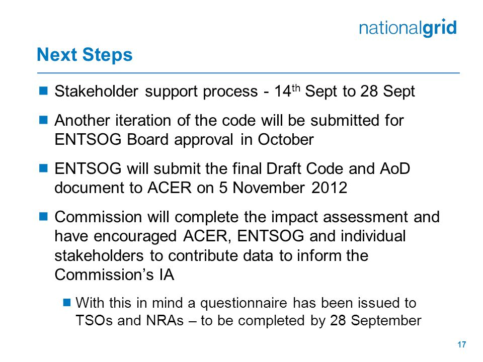 Next Steps  Stakeholder support process - 14 th Sept to 28 Sept  Another iteration of the code will be submitted for ENTSOG Board approval in October  ENTSOG will submit the final Draft Code and AoD document to ACER on 5 November 2012  Commission will complete the impact assessment and have encouraged ACER, ENTSOG and individual stakeholders to contribute data to inform the Commission's IA  With this in mind a questionnaire has been issued to TSOs and NRAs – to be completed by 28 September 17