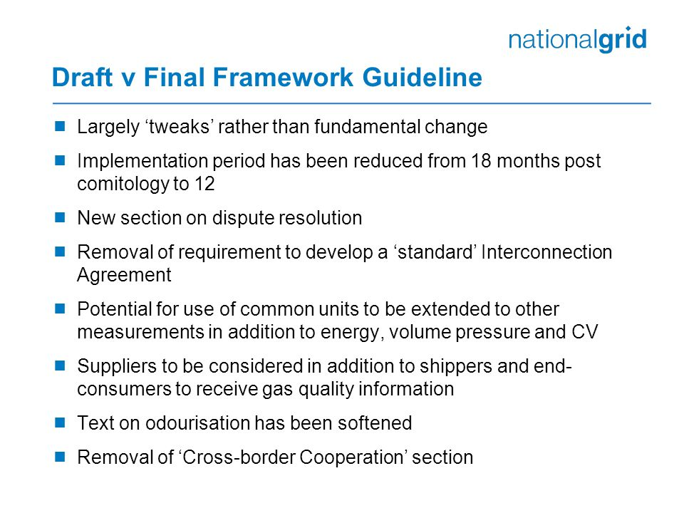 Draft v Final Framework Guideline  Largely 'tweaks' rather than fundamental change  Implementation period has been reduced from 18 months post comitology to 12  New section on dispute resolution  Removal of requirement to develop a 'standard' Interconnection Agreement  Potential for use of common units to be extended to other measurements in addition to energy, volume pressure and CV  Suppliers to be considered in addition to shippers and end- consumers to receive gas quality information  Text on odourisation has been softened  Removal of 'Cross-border Cooperation' section