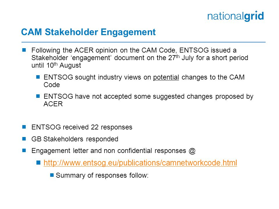CAM Stakeholder Engagement  Following the ACER opinion on the CAM Code, ENTSOG issued a Stakeholder 'engagement' document on the 27 th July for a short period until 10 th August  ENTSOG sought industry views on potential changes to the CAM Code  ENTSOG have not accepted some suggested changes proposed by ACER  ENTSOG received 22 responses  GB Stakeholders responded  Engagement letter and non confidential responses @  http://www.entsog.eu/publications/camnetworkcode.html http://www.entsog.eu/publications/camnetworkcode.html  Summary of responses follow: