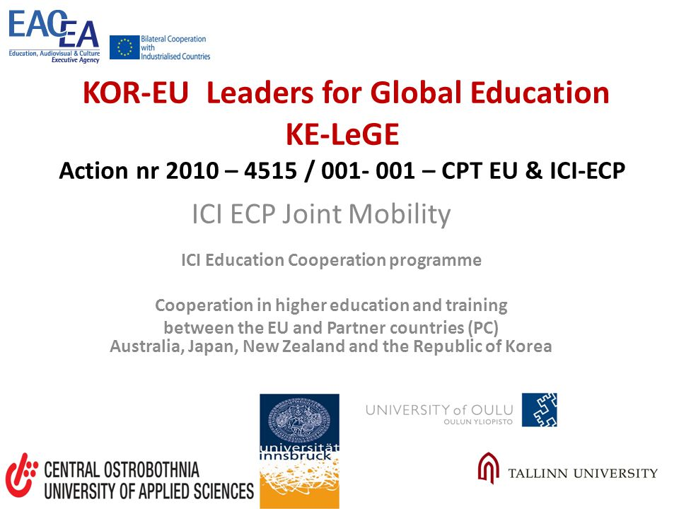 KOR-EU Leaders for Global Education KE-LeGE Action nr 2010 – 4515 / 001- 001 – CPT EU & ICI-ECP ICI Education Cooperation programme Cooperation in higher education and training between the EU and Partner countries (PC) Australia, Japan, New Zealand and the Republic of Korea ICI ECP Joint Mobility