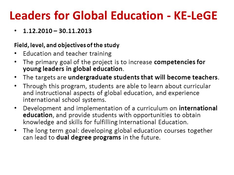 Leaders for Global Education - KE-LeGE 1.12.2010 – 30.11.2013 Field, level, and objectives of the study Education and teacher training The primary goal of the project is to increase competencies for young leaders in global education.
