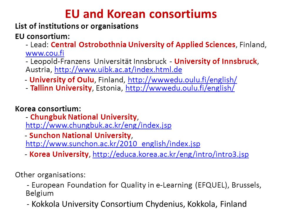EU and Korean consortiums List of institutions or organisations EU consortium: - Lead: Central Ostrobothnia University of Applied Sciences, Finland, www.cou.fi - Leopold-Franzens Universität Innsbruck - University of Innsbruck, Austria, http://www.uibk.ac.at/index.html.de www.cou.fihttp://www.uibk.ac.at/index.html.de - University of Oulu, Finland, http://wwwedu.oulu.fi/english/ - Tallinn University, Estonia, http://wwwedu.oulu.fi/english/http://wwwedu.oulu.fi/english/ Korea consortium: - Chungbuk National University, http://www.chungbuk.ac.kr/eng/index.jsp http://www.chungbuk.ac.kr/eng/index.jsp - Sunchon National University, http://www.sunchon.ac.kr/2010_english/index.jsp http://www.sunchon.ac.kr/2010_english/index.jsp - Korea University, http://educa.korea.ac.kr/eng/intro/intro3.jsphttp://educa.korea.ac.kr/eng/intro/intro3.jsp Other organisations: - European Foundation for Quality in e-Learning (EFQUEL), Brussels, Belgium - Kokkola University Consortium Chydenius, Kokkola, Finland