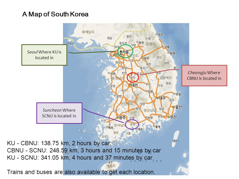Cheongju Where CBNU is located in Suncheon Where SCNU is located in Seoul Where KU is located in A Map of South Korea KU - CBNU: 138.75 km, 2 hours by car, CBNU - SCNU: 248.59 km, 3 hours and 15 minutes by car KU - SCNU: 341.05 km, 4 hours and 37 minutes by car Trains and buses are also available to get each location.