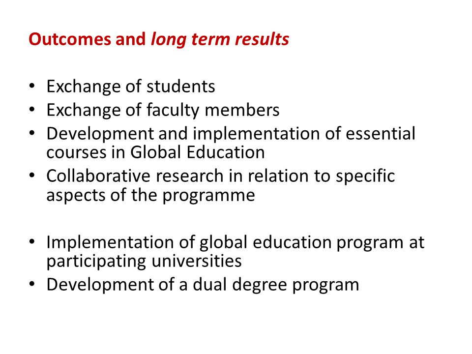 Outcomes and long term results Exchange of students Exchange of faculty members Development and implementation of essential courses in Global Education Collaborative research in relation to specific aspects of the programme Implementation of global education program at participating universities Development of a dual degree program