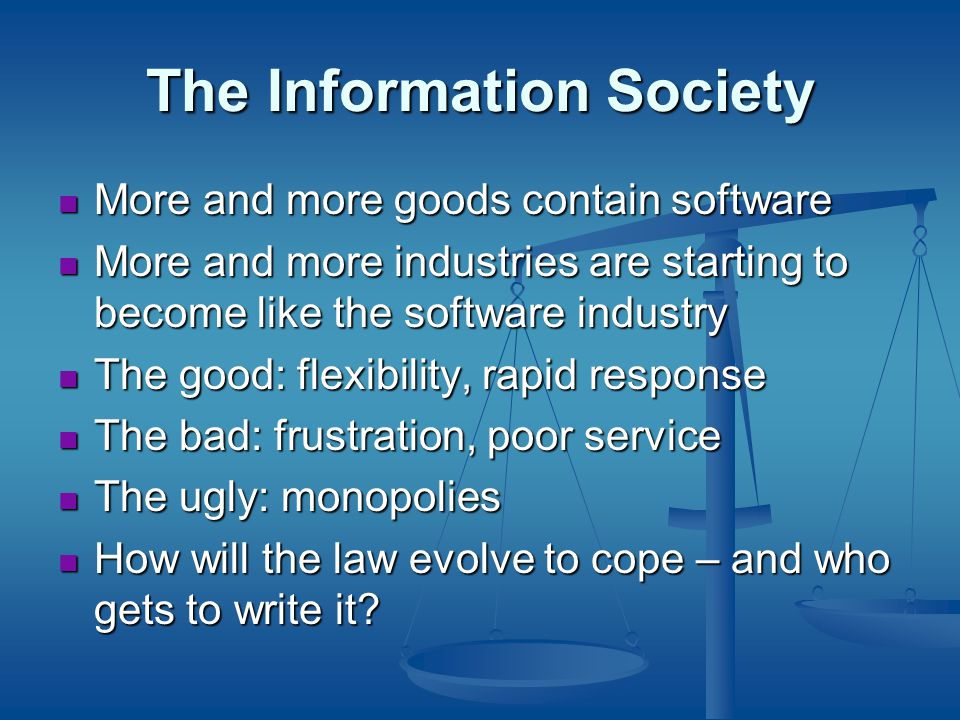The Information Society More and more goods contain software More and more goods contain software More and more industries are starting to become like the software industry More and more industries are starting to become like the software industry The good: flexibility, rapid response The good: flexibility, rapid response The bad: frustration, poor service The bad: frustration, poor service The ugly: monopolies The ugly: monopolies How will the law evolve to cope – and who gets to write it.
