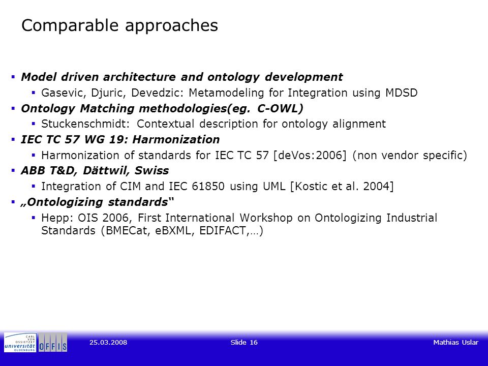 Slide 16Mathias Uslar Comparable approaches  Model driven architecture and ontology development  Gasevic, Djuric, Devedzic: Metamodeling for Integration using MDSD  Ontology Matching methodologies(eg.