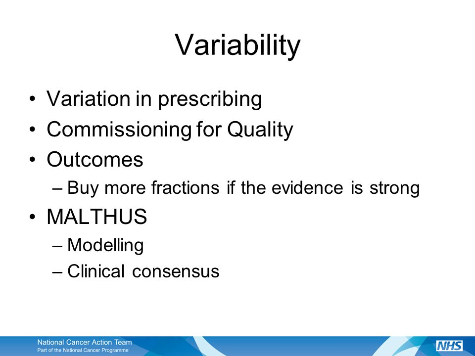 Variability Variation in prescribing Commissioning for Quality Outcomes –Buy more fractions if the evidence is strong MALTHUS –Modelling –Clinical consensus