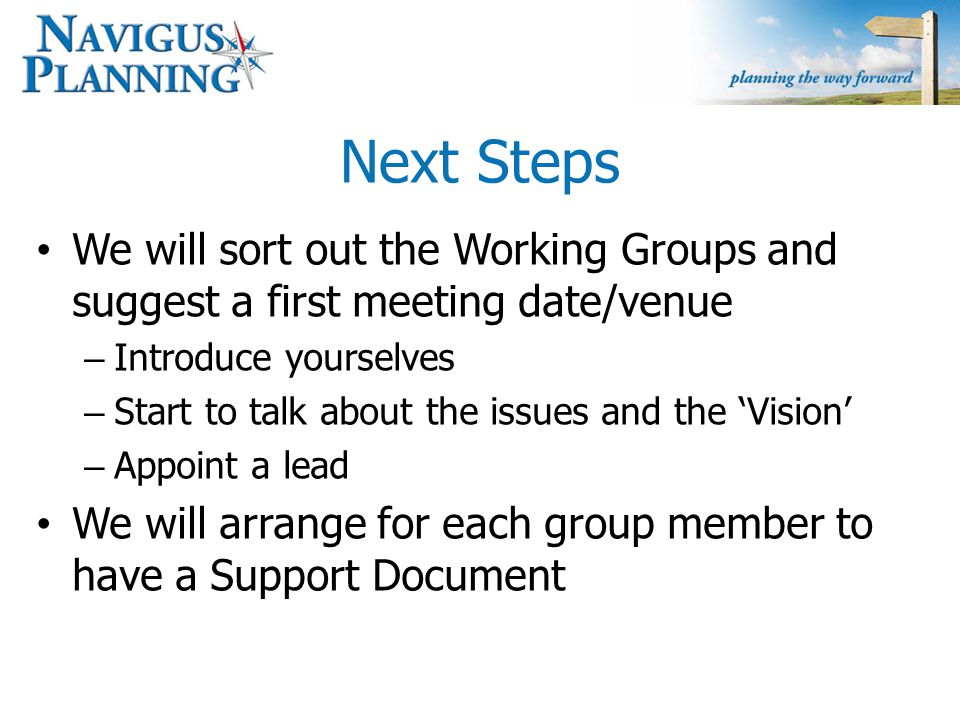 Next Steps We will sort out the Working Groups and suggest a first meeting date/venue – Introduce yourselves – Start to talk about the issues and the 'Vision' – Appoint a lead We will arrange for each group member to have a Support Document