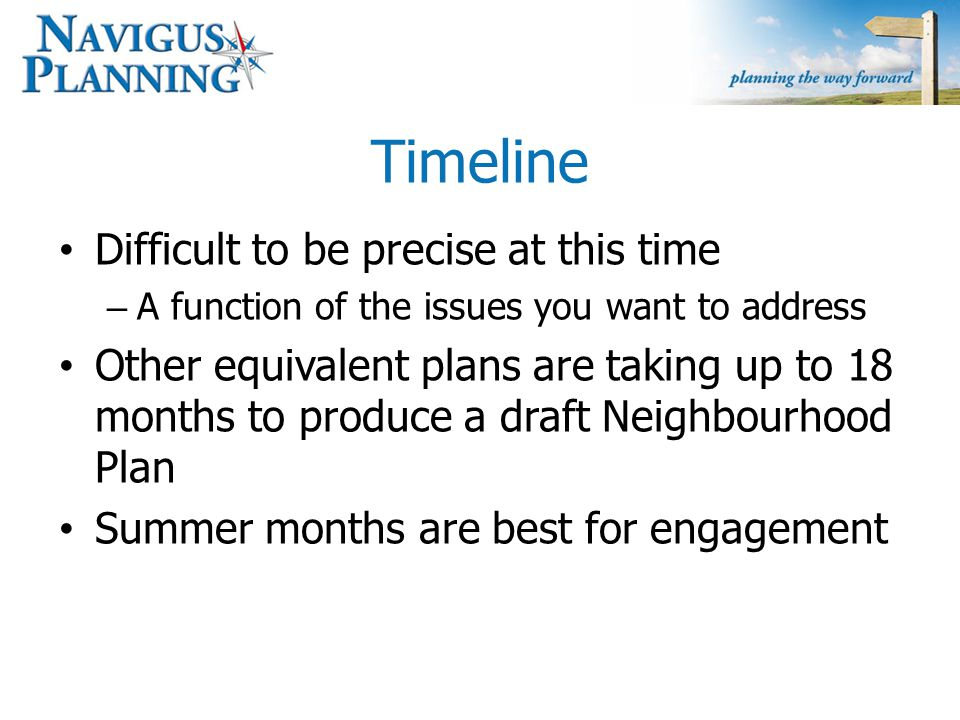 Timeline Difficult to be precise at this time – A function of the issues you want to address Other equivalent plans are taking up to 18 months to produce a draft Neighbourhood Plan Summer months are best for engagement