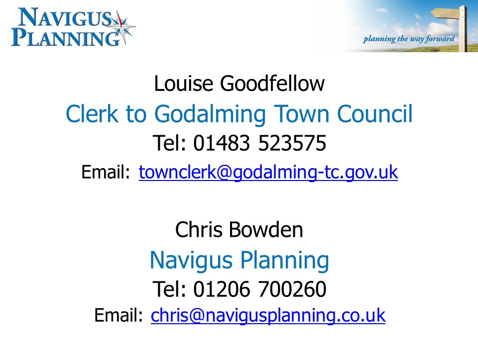 Louise Goodfellow Clerk to Godalming Town Council Tel: 01483 523575 Email: townclerk@godalming-tc.gov.uk townclerk@godalming-tc.gov.uk Chris Bowden Navigus Planning Tel: 01206 700260 Email: chris@navigusplanning.co.ukchris@navigusplanning.co.uk