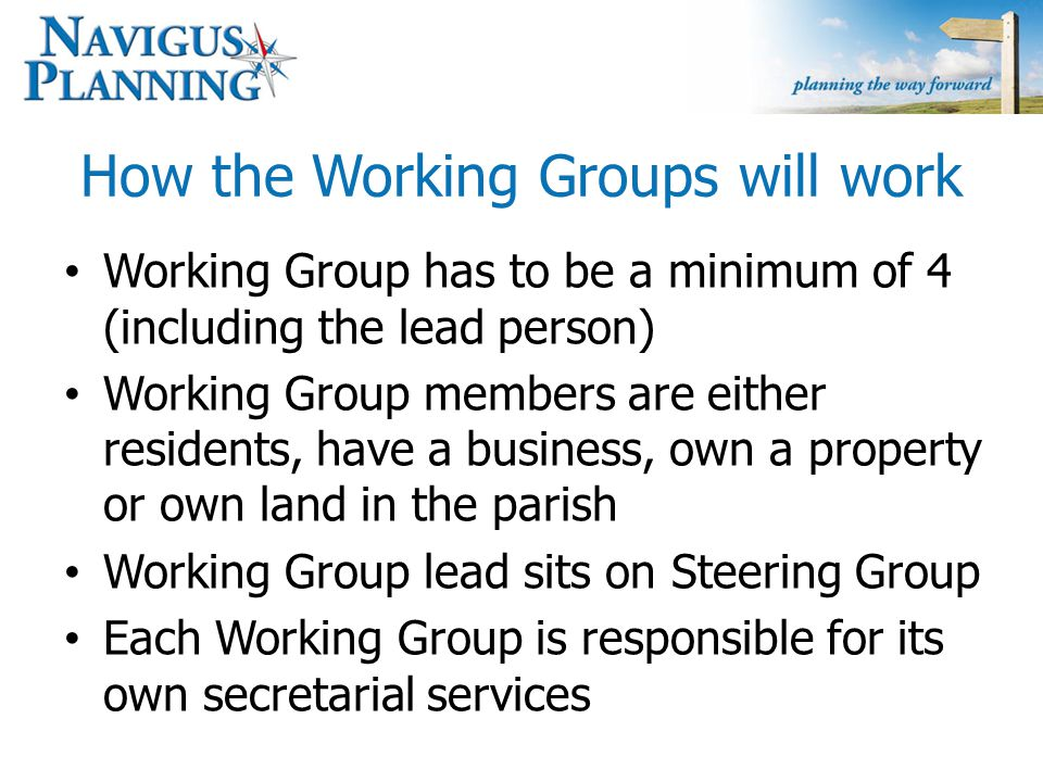 How the Working Groups will work Working Group has to be a minimum of 4 (including the lead person) Working Group members are either residents, have a business, own a property or own land in the parish Working Group lead sits on Steering Group Each Working Group is responsible for its own secretarial services