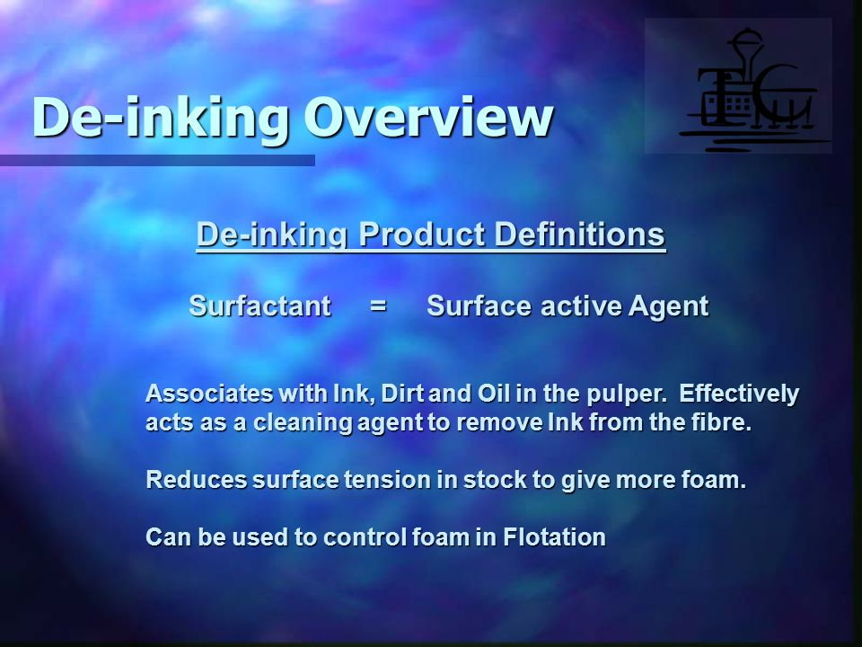 De-inking Product Definitions Surfactant = Surface active Agent Associates with Ink, Dirt and Oil in the pulper.