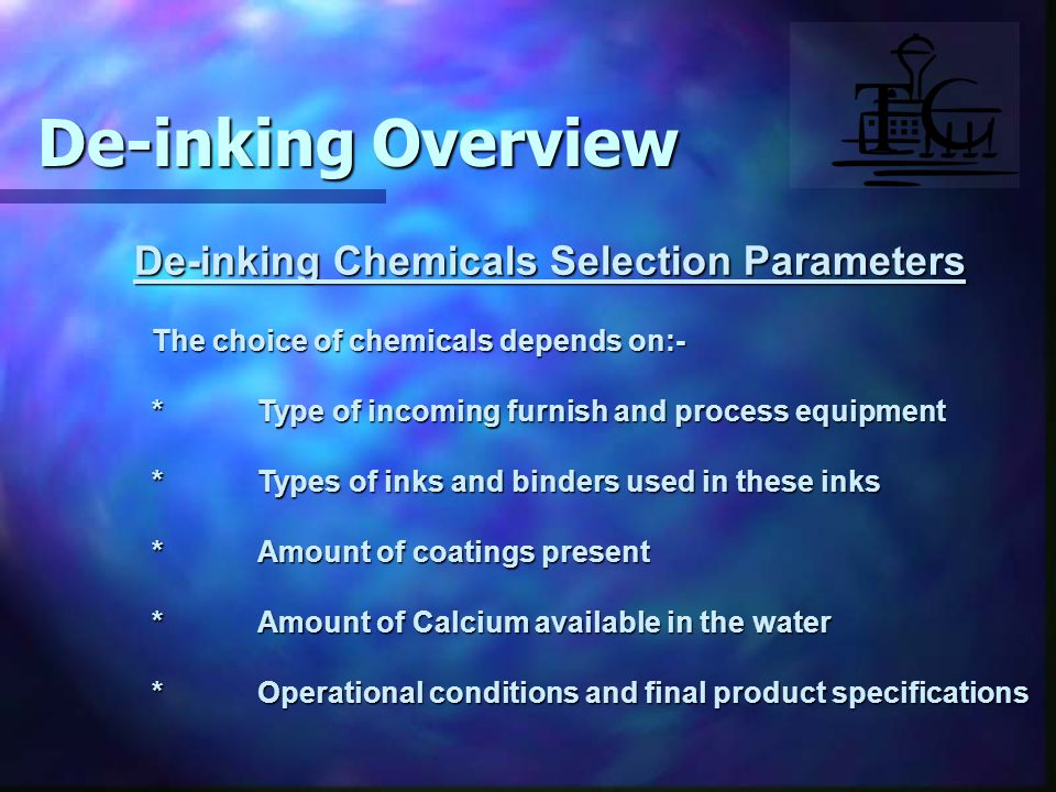De-inking Chemicals Selection Parameters The choice of chemicals depends on:- *Type of incoming furnish and process equipment *Types of inks and binders used in these inks *Amount of coatings present *Amount of Calcium available in the water *Operational conditions and final product specifications De-inking Overview