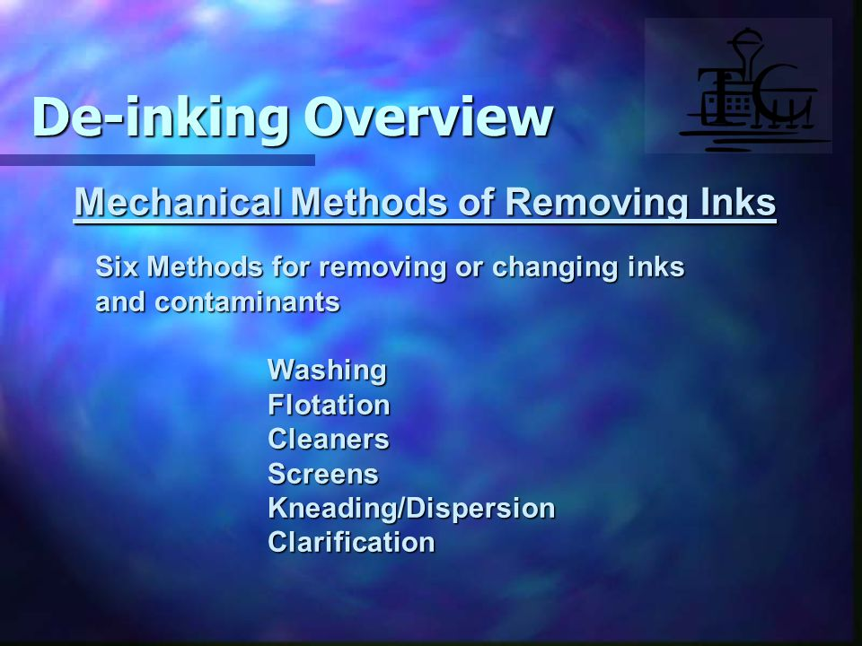 Mechanical Methods of Removing Inks Six Methods for removing or changing inks and contaminants WashingFlotationCleanersScreensKneading/DispersionClarification De-inking Overview
