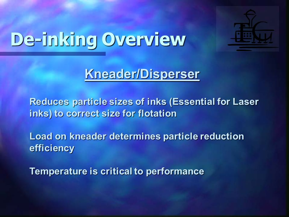 Kneader/Disperser Reduces particle sizes of inks (Essential for Laser inks) to correct size for flotation Load on kneader determines particle reduction efficiency Temperature is critical to performance De-inking Overview