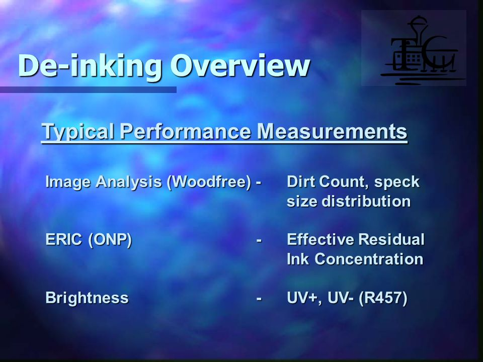 Typical Performance Measurements Image Analysis (Woodfree) - Dirt Count, speck size distribution ERIC (ONP) - Effective Residual Ink Concentration Brightness -UV+, UV- (R457) De-inking Overview