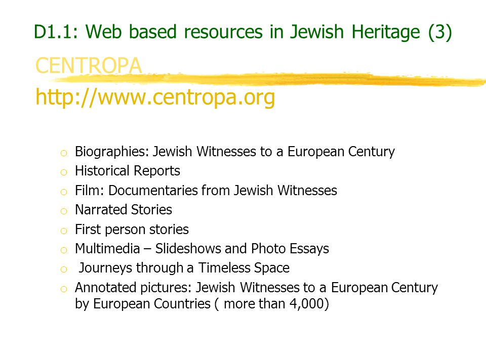 D1.1: Web based resources in Jewish Heritage (3) CENTROPA http://www.centropa.org o Biographies: Jewish Witnesses to a European Century o Historical R