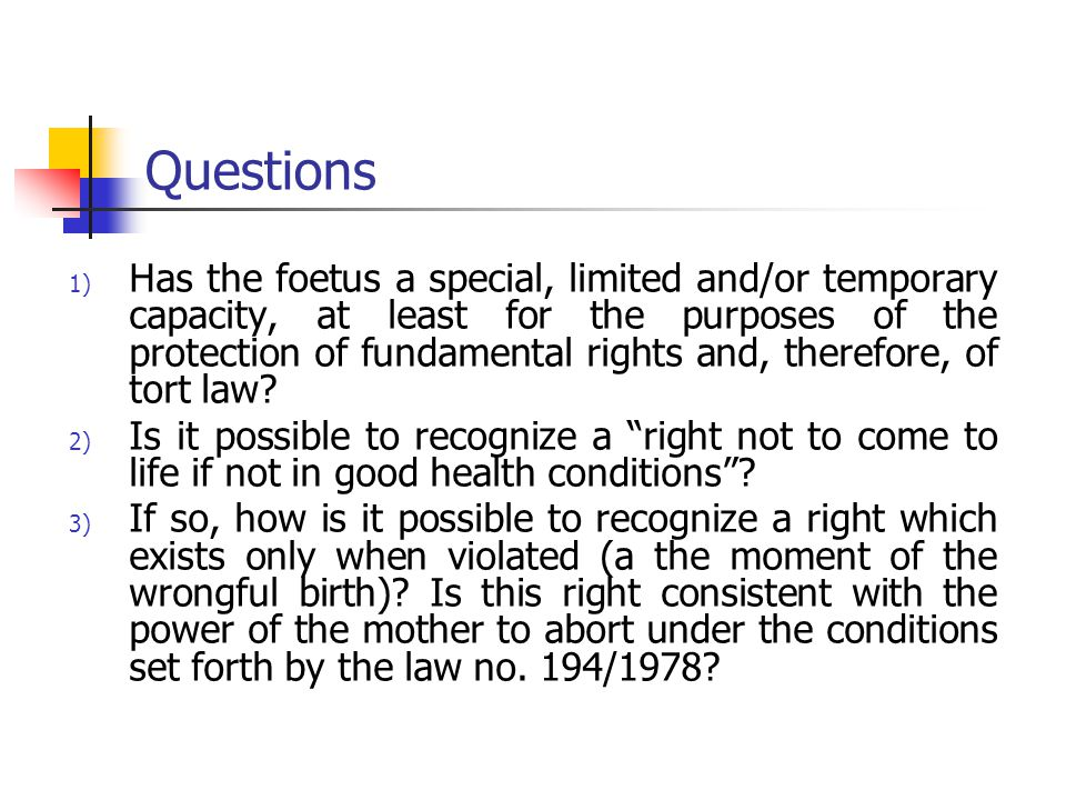 Questions 1) Has the foetus a special, limited and/or temporary capacity, at least for the purposes of the protection of fundamental rights and, therefore, of tort law.