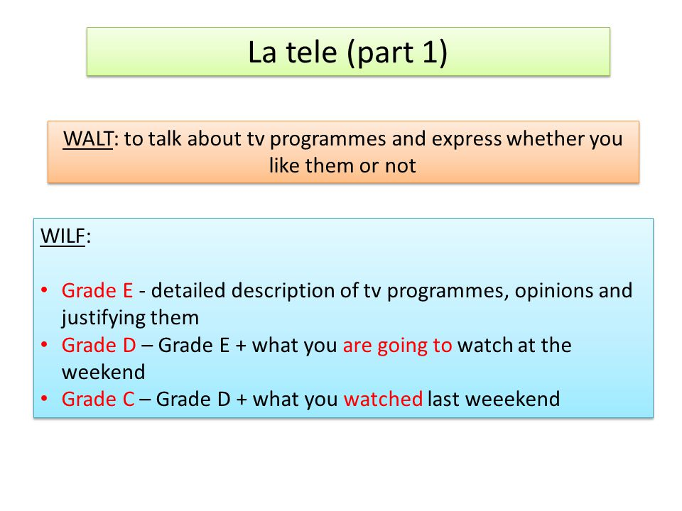 La tele (part 1) WALT: to talk about tv programmes and express whether you like them or not WILF: Grade E - detailed description of tv programmes, opinions and justifying them Grade D – Grade E + what you are going to watch at the weekend Grade C – Grade D + what you watched last weeekend WILF: Grade E - detailed description of tv programmes, opinions and justifying them Grade D – Grade E + what you are going to watch at the weekend Grade C – Grade D + what you watched last weeekend