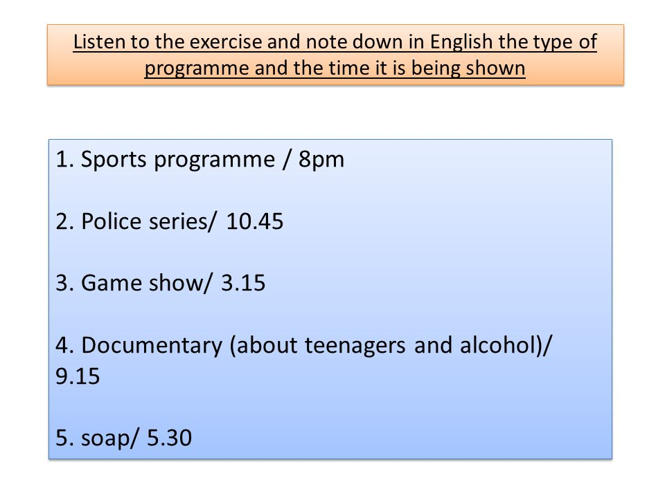 Listen to the exercise and note down in English the type of programme and the time it is being shown 1.