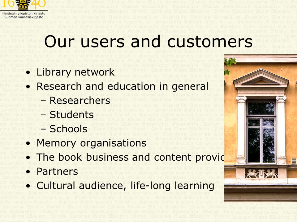 Our users and customers Library network Research and education in general –Researchers –Students –Schools Memory organisations The book business and content providers Partners Cultural audience, life-long learning