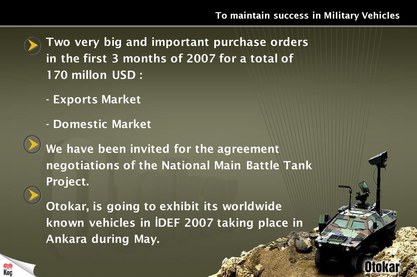 To maintain success in Military Vehicles Two very big and important purchase orders in the first 3 months of 2007 for a total of 170 millon USD : - Exports Market - Domestic Market We have been invited for the agreement negotiations of the National Main Battle Tank Project.
