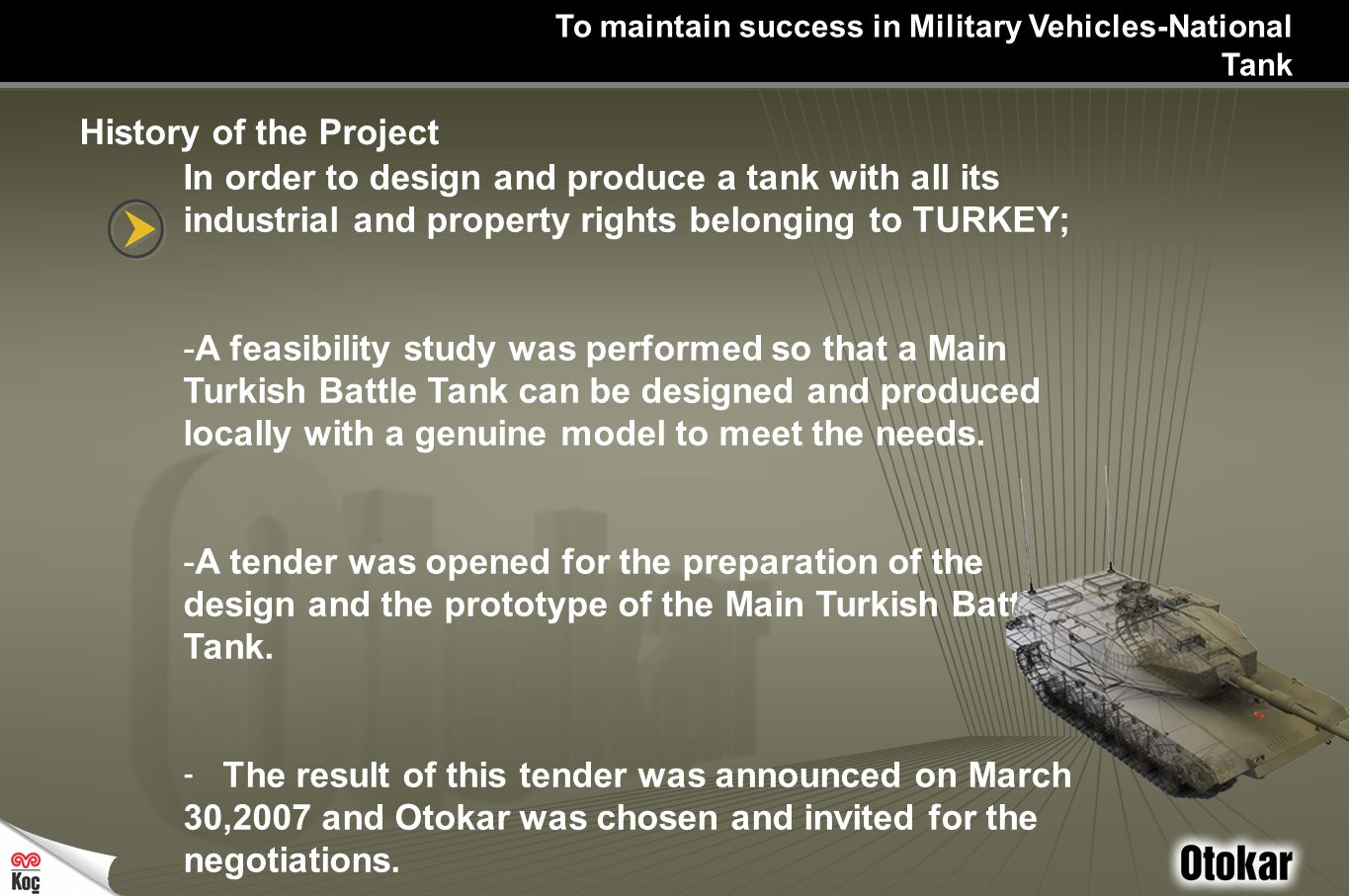 In order to design and produce a tank with all its industrial and property rights belonging to TURKEY; -A feasibility study was performed so that a Main Turkish Battle Tank can be designed and produced locally with a genuine model to meet the needs.