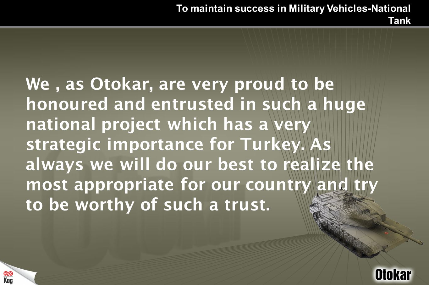 To maintain success in Military Vehicles-National Tank We, as Otokar, are very proud to be honoured and entrusted in such a huge national project which has a very strategic importance for Turkey.
