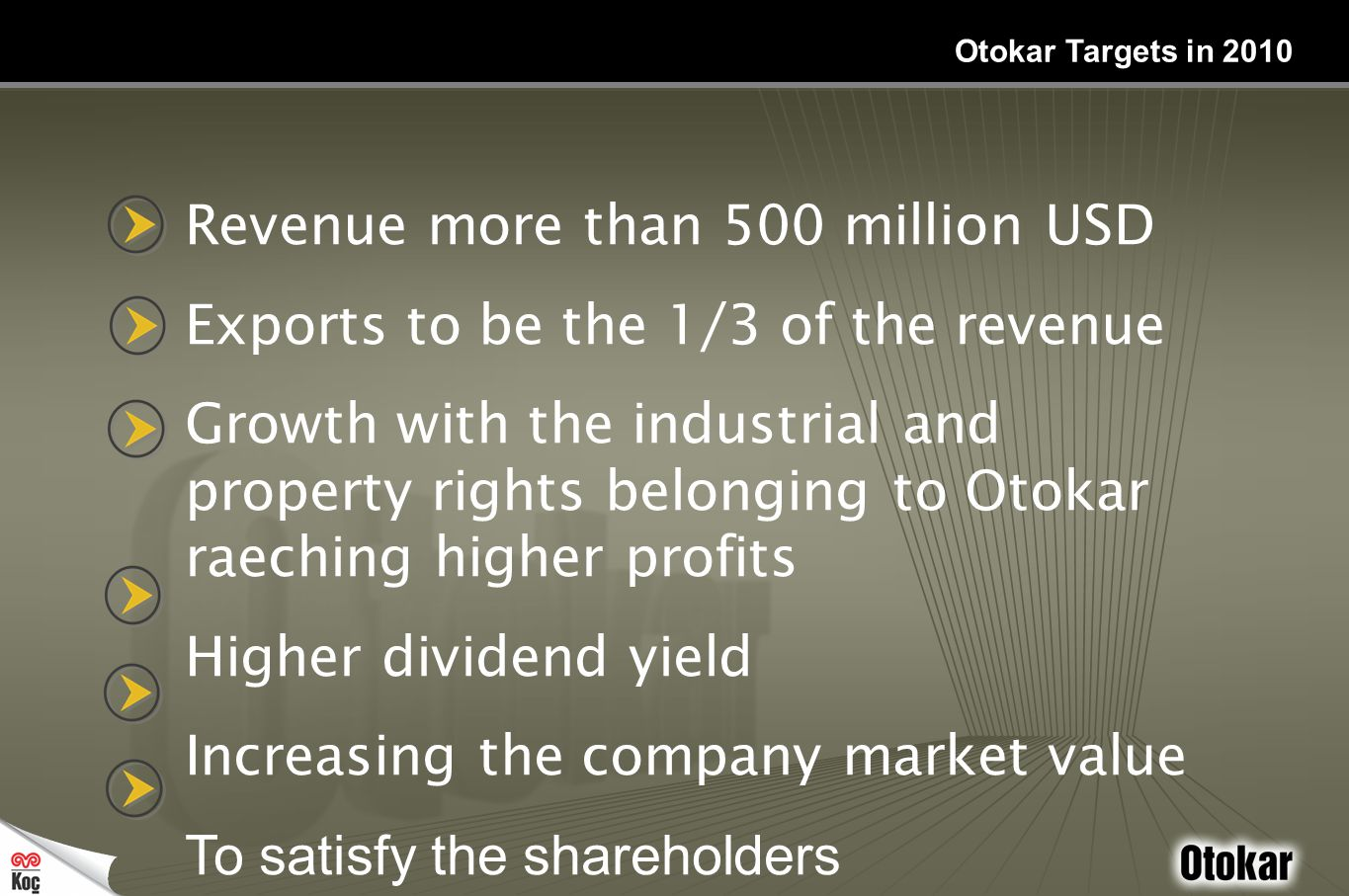 Revenue more than 500 million USD Exports to be the 1/3 of the revenue Growth with the industrial and property rights belonging to Otokar raeching higher profits Higher dividend yield Increasing the company market value To satisfy the shareholders Otokar Targets in 2010