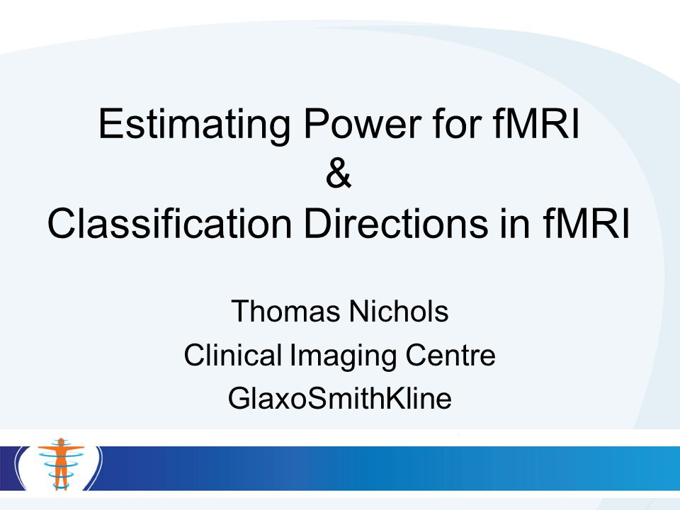 Estimating Power for fMRI & Classification Directions in fMRI Thomas Nichols Clinical Imaging Centre GlaxoSmithKline